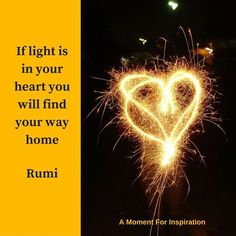 If light is in your heart you will find your way home - Rumi