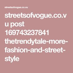 streetsofvogue.co.vu post 169743237841 thetrendytale-more-fashion-and-street-style