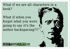 What if we're all characters in a book? What if when you forget what you were going to say it's the author backspacing?!?