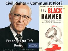 """Benson predicted Civil Rights legislation would bring Communism. When confronted with Prophet's words that turned out to be wrong, Mormons often say """"he was just speaking as a man, not as a Prophet."""" I'm always interested to know how they tell the difference- other than waiting decades to find out! (click for link to podcast on Benson) http://sainesburyproject.com/mormonstuff/The%20Black%20Hammer His pamplet: http://www.amazon.com/gp/aw/d/B0007FRU42/ref=redir_mdp_mobile/187-8918993-3764239"""