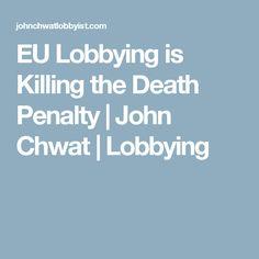 EU Lobbying is Killing the Death Penalty | John Chwat | Lobbying