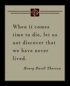 When it comes time to die, let us not discover that we have never lived. -Thoreau