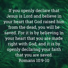 If you openly declare that Jesus is Lord and believe in your heart that God raised him from the dead, you will be saved. For it is by believing in your heart that you are made right with God, and it i Biblical Quotes, Bible Verses Quotes, Meaningful Quotes, Spiritual Quotes, Faith Quotes, Inspirational Quotes, Prayer Scriptures, Faith Prayer, Prayer Quotes