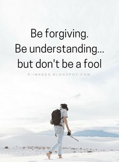 Quotes Be forgiving. Be understanding... but don't be a fool