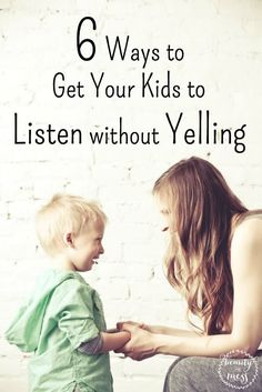 How to Get Your Kids to Listen without Yelling. Whether you're a new parent, or a veteran one, you know that yelling usually makes a situation worse – not better – yet somehow it still happens. Sometimes it happens a lot. Mom's everywhere need these 6 great ideas for getting your kids to listen.