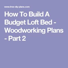 How To Build A Budget Loft Bed - Woodworking Plans - Part 2