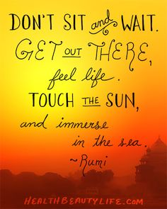 """""""Don't Sit and Wait. Get out There, Feel Life. Touch the Sun, and Immerse in the Sea."""" ~Rumi"""