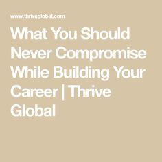 What You Should Never Compromise While Building Your Career | Thrive Global