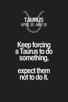 Keep forcing a Taurus to do something, expect them not to do it. Taurus | Taurus Quotes | Taurus Zodiac Signs