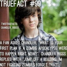 True Fact<<<No, Chandler, why?!  Your character was like 10 when the apocalypse started you'll be fine!
