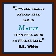 """""""I would really rather feel bad in Maine than feel good anywhere else."""" - E.B. White"""
