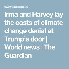 Irma and Harvey lay the costs of climate change denial at Trump's door | World news | The Guardian