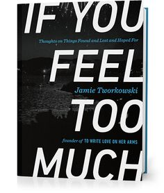 If You Feel Too Much: Thoughts on Things Found and Lost and Hoped For by Jamie Tworkowski