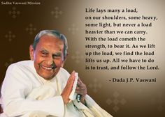 Life lays many a load, on our shoulders, some heavy, some light, but never a load heavier than we carry. With the load cometh the strength, to bear it. As we lift up the load, we find the load lifts us up. All we have to do is to trust, and follow the Lord. - Dada J.P. Vaswani