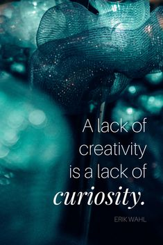 """""""A lack of creativity is a lack of curiosity."""" - Performance artist Erik Wahl on the School of Greatness podcast"""