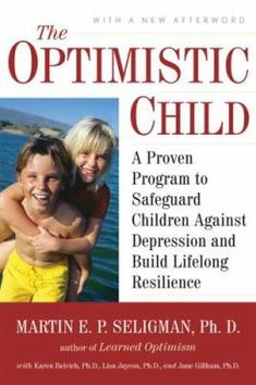 "The Optimistic Child, by Martin Seligman. Call number: BF723.O67 S45 2007. According to noted psychologist Seligman (Learned Optimism), 30% of American children suffer from depression. Further, his studies demonstrate that ""pessimistic children are at much higher risk for becoming depressed than optimistic children."" His mission here is to teach parents and other concerned adults how to instill in children a sense of optimism and personal mastery."