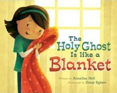 THE HOLY GHOST IS LIKE A BLANKET, written by Annalisa Hall, illustrated by Corey Egbert. This book depicts characteristics of the Holy Ghost by comparing them to objects children remember and relate to.