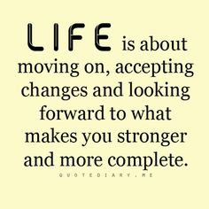 Life is about moving on, accepting changes and looking forward to what makes you stronger and more complete.