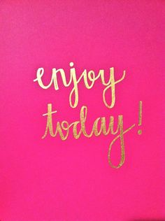 Every day is a celebration: enjoy today!