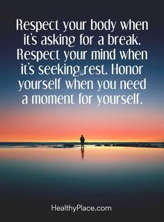 Quote on mental health: Respect your body when it's asking for a break. Respect your mind when it's seeking rest. Honor yourself when you need a moment for yourself. www.HealthyPlace.com Mental Health Quotes, Great Quotes, Me Quotes, Inspirational Quotes, Motivational Quotes, Mental Illness, Chronic Illness, Signs, Respect Yourself Quotes