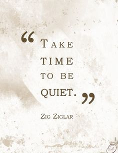 """Take time to be quiet."" ~Zig Ziglar"