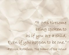 """It gets tiresome being spoken to as if you are a child, even if you happen to be one."" ― Patrick Rothfuss, The Name of the Wind"