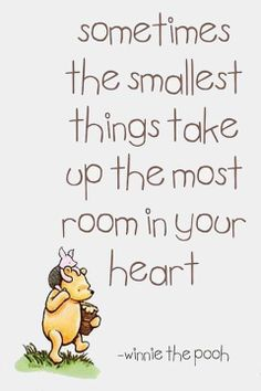 """""""Sometimes,' said Pooh, 'the smallest things take up the most room in your heart."""" ― A.A. Milne. Adorable motherhood quote"""