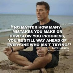 """""""No matter how many mistakes you make or how slow you progress, you're still way ahead of everyone who isn't trying."""" -Tony Robbins"""