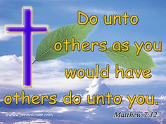 ☞ Do unto others as you would have others do unto you.  (Matthew 7:12) ☜