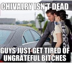 Chivalry isn't dead, guys just get tired of ungrateful bitches. - I happen to love guys opening doors for me. Moral of the story, don't be ungrateful.
