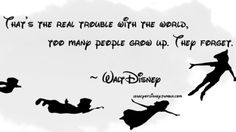 That's the real trouble with the world, too many people grow up. They forget. –Walt Disney