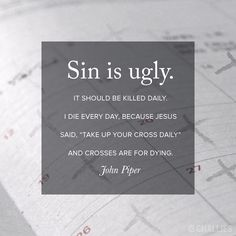 """Sin is ugly. It should be killed daily. I die every day, because Jesus said, """"Take up your cross daily"""" and crosses are for dying. —John Piper // World Help Sin Quotes, Bible Verses Quotes, Jesus Quotes, Faith Quotes, Scriptures, Repentance Quotes, Success Quotes, John Piper Quotes, Die To Self"""