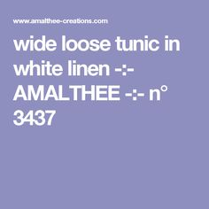 wide loose tunic in white linen -:- AMALTHEE -:- n° 3437
