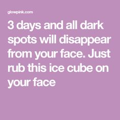3 days and all dark spots will disappear from your face. Just rub this ice cube on your face