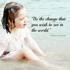 'Be the change that you want to see in the world.' Gandhi
