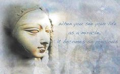 ~ When you see your life as a miracle, it becomes so precious ~