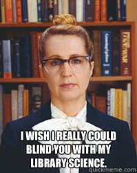 I wish I really could blind you with my library science - Sarcastic Librarian