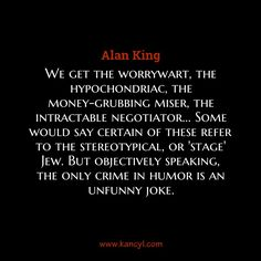 """We get the worrywart, the hypochondriac, the money-grubbing miser, the intractable negotiator... Some would say certain of these refer to the stereotypical, or 'stage' Jew. But objectively speaking, the only crime in humor is an unfunny joke."", Alan King"