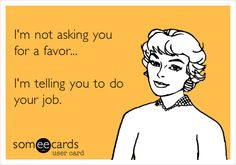 Free and Funny Workplace Ecard: I'm not asking you for a favor. I'm telling you to do your job. Create and send your own custom Workplace ecard. Work Memes, Work Humor, Work Funnies, Work Sarcasm, Haha Funny, Funny Memes, Hilarious, Someecards Funny, Funny Comebacks