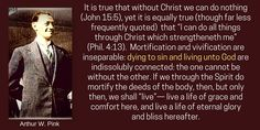 Its true that without Christ we can do nothing-yet it is equally true though far less frequently quoted that I can do all things through Christ which strengtheneth me. Mortification & vivification are inseparable dying to sin & living unto God are indissolubly connected-the 1 cant be without the other. If we through the Spirit do mortify the deeds of the body-then but only then we shall live live a life of grace & comfort here & and live a life of eternal glory & bliss hereafter. A.W.Pink