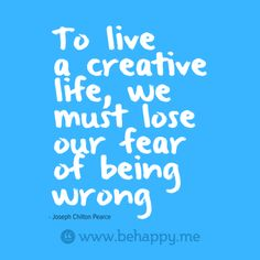 To live  a creative  life, we  must lose  our fear  of being  wrong