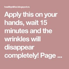 Apply this on your hands, wait 15 minutes and the wrinkles will disappear completely! Page 2   HEALTHYLIFE