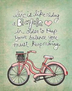 life is like riding a Bicycle in order to keep your balance you must keep moving