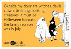 Outside my door are witches, devils, clowns & strange looking creatures. It must be Halloween because the family reunion was in July.