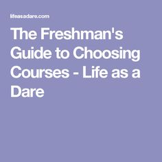 The Freshman's Guide to Choosing Courses - Life as a Dare