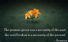 The promise given was a necessity of the past: the word broken is a necessity of the present.""