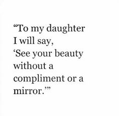 Advice all mothers should tell their daughters. It's different from telling them they are beautiful because sometimes, they'll think you're just saying that because you're bias.