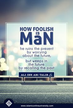How foolish is man - he ruins the present by worrying about the future, but weeps in the future by recalling the past- Ali Ibn Abi Talib (may Allah be pleased with him)