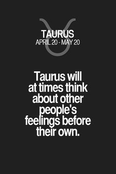 Taurus will at times think about other people's feelings before their own. Taurus | Taurus Quotes | Taurus Zodiac Signs