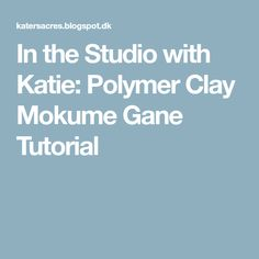 In the Studio with Katie: Polymer Clay Mokume Gane Tutorial